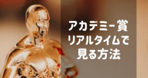 アカデミー賞授賞式をリアルタイムで見る方法とは?テレビ放送からネット配信までまとめました。